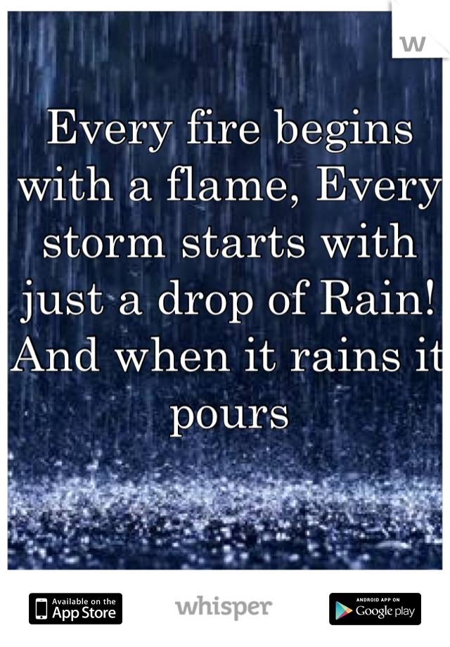 Every fire begins with a flame, Every storm starts with just a drop of Rain! And when it rains it pours
