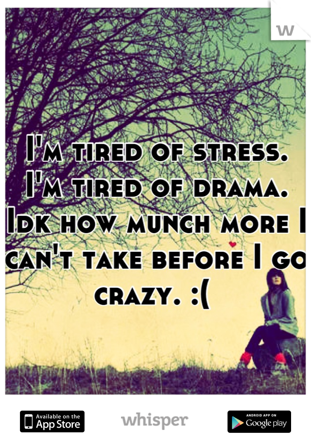 I'm tired of stress. I'm tired of drama. Idk how munch more I can't take before I go crazy. :(
