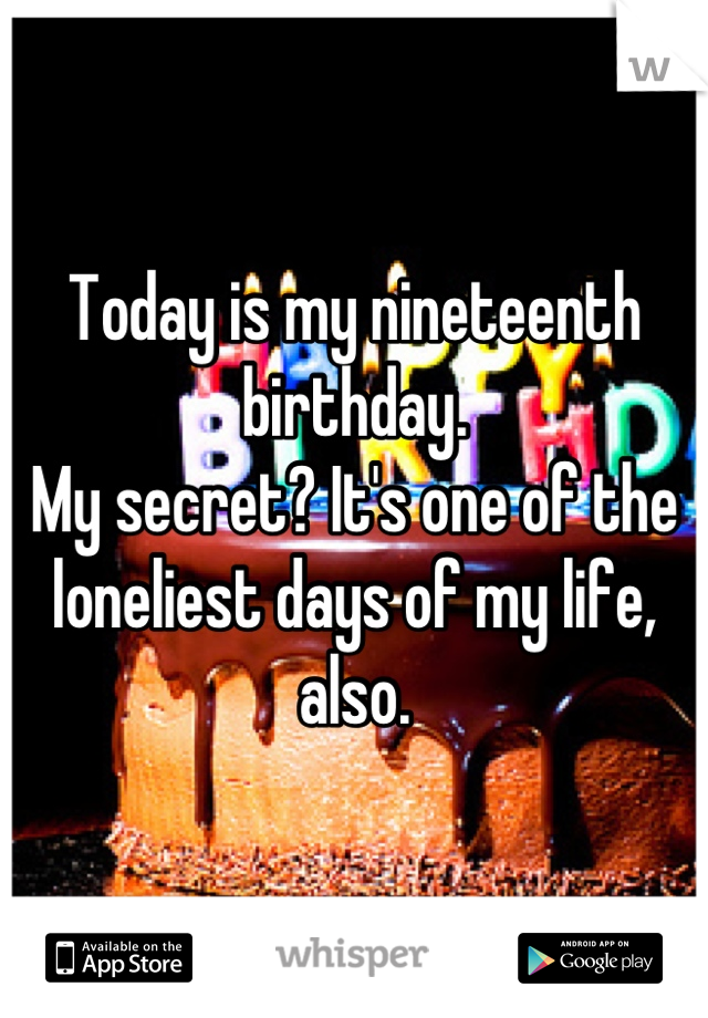 Today is my nineteenth birthday. My secret? It's one of the loneliest days of my life, also.