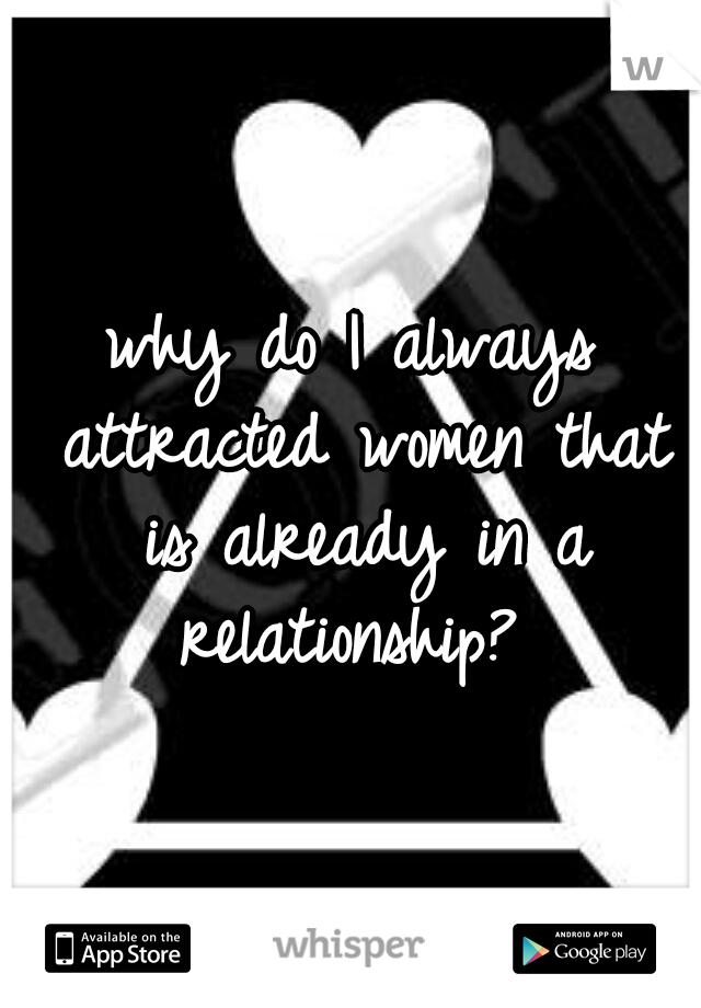 why do I always attracted women that is already in a relationship?