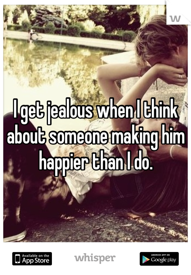 I get jealous when I think about someone making him happier than I do.