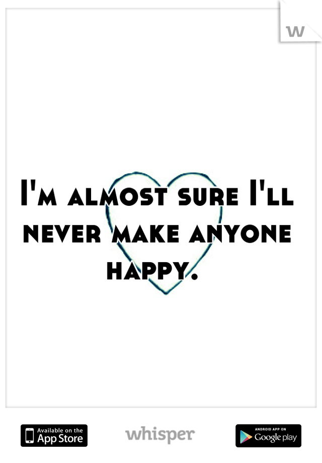 I'm almost sure I'll never make anyone happy.