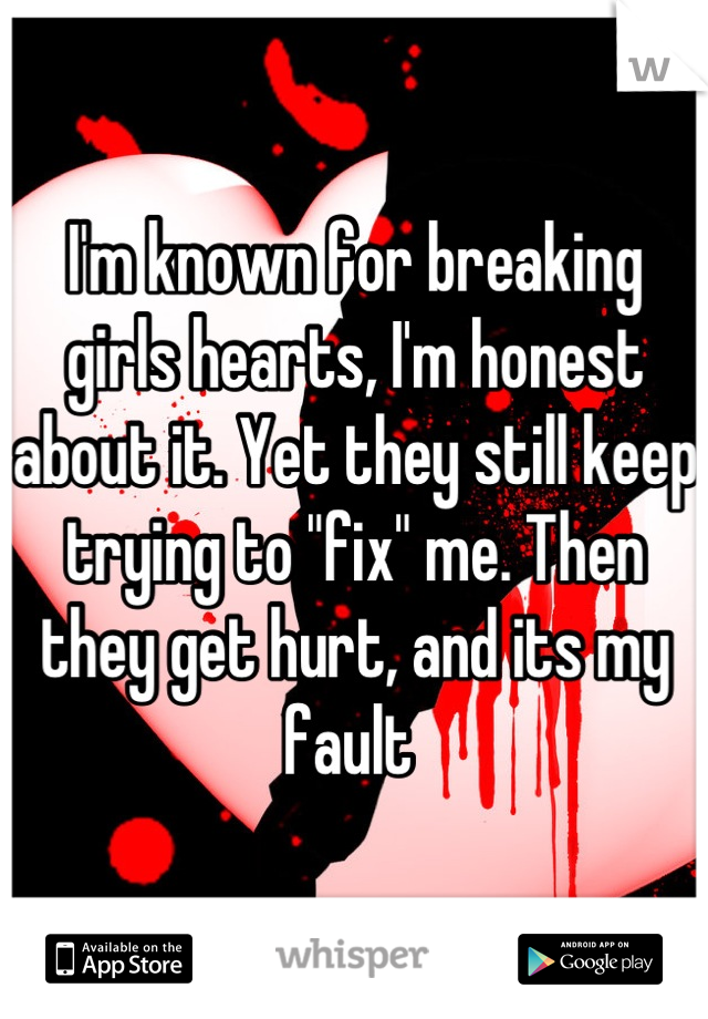 "I'm known for breaking girls hearts, I'm honest about it. Yet they still keep trying to ""fix"" me. Then they get hurt, and its my fault"