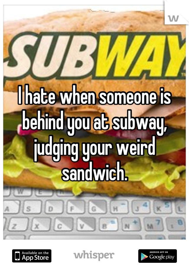 I hate when someone is behind you at subway, judging your weird sandwich.