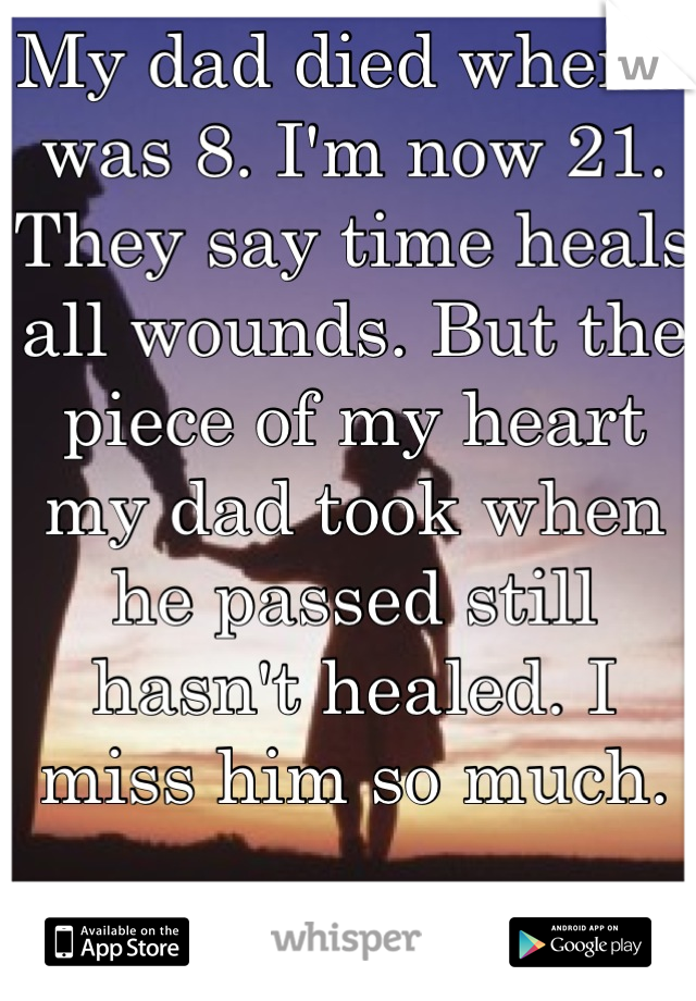 My dad died when I was 8. I'm now 21. They say time heals all wounds. But the piece of my heart my dad took when he passed still hasn't healed. I miss him so much.