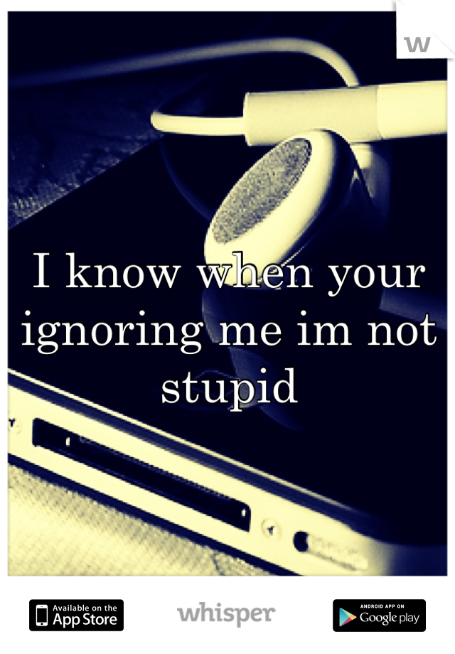 I know when your ignoring me im not stupid