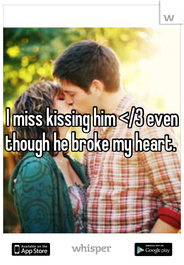 I miss kissing him </3 even though he broke my heart.