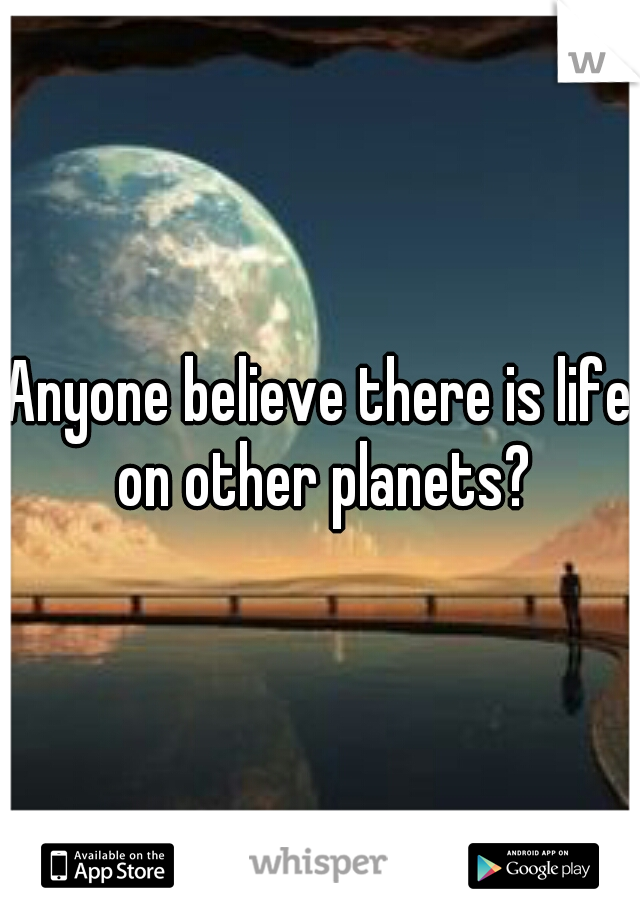 Anyone believe there is life on other planets?
