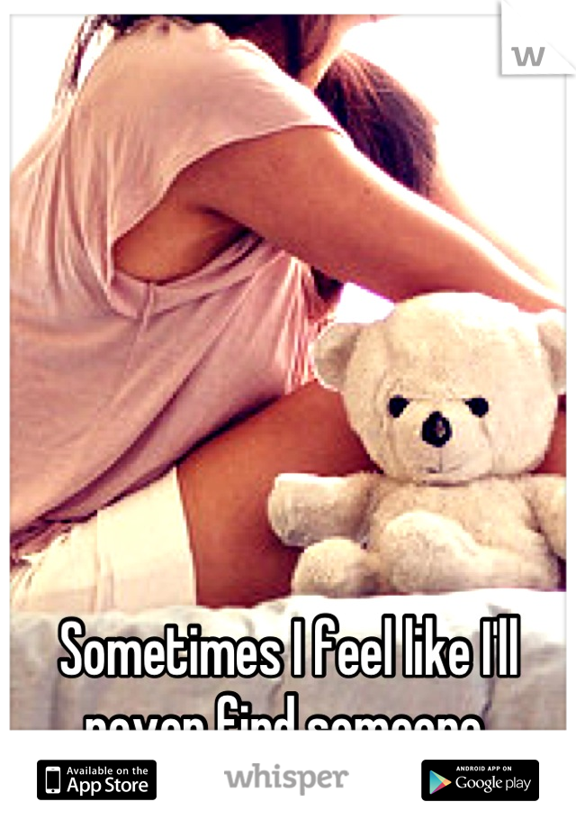 Sometimes I feel like I'll never find someone.