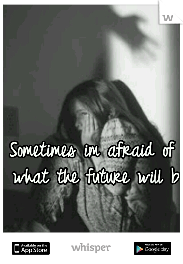 Sometimes im afraid of what the future will be
