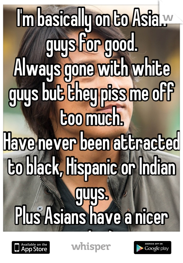 I'm basically on to Asian guys for good.  Always gone with white guys but they piss me off too much.  Have never been attracted to black, Hispanic or Indian guys. Plus Asians have a nicer smile. :)