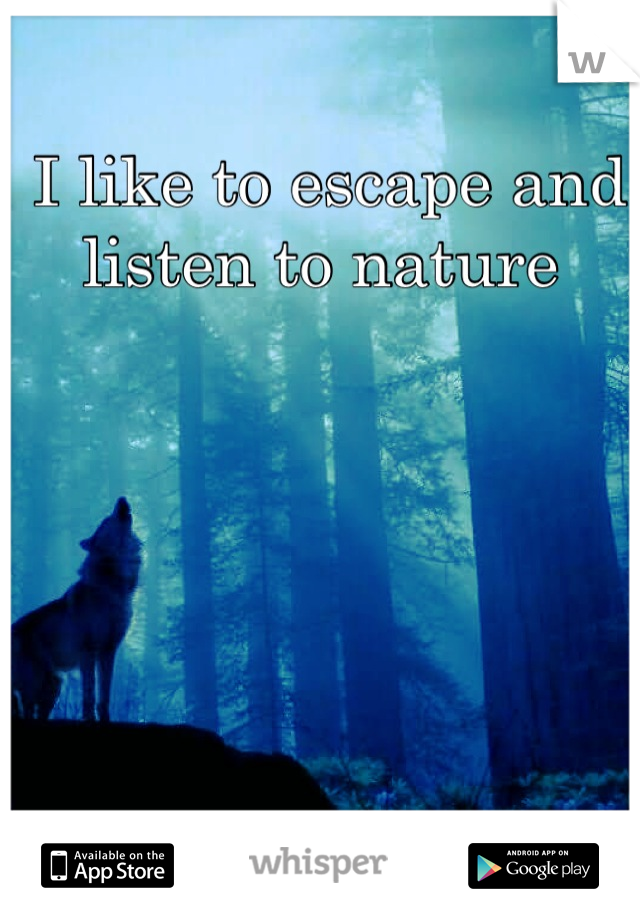 I like to escape and listen to nature
