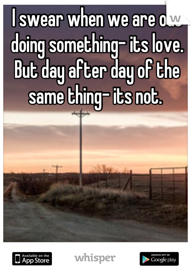 I swear when we are out doing something- its love. But day after day of the same thing- its not.