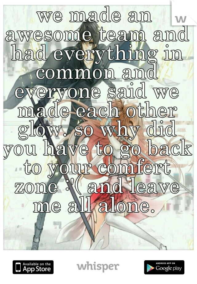 we made an awesome team and had everything in common and everyone said we made each other glow. so why did you have to go back to your comfert zone :'( and leave me all alone.