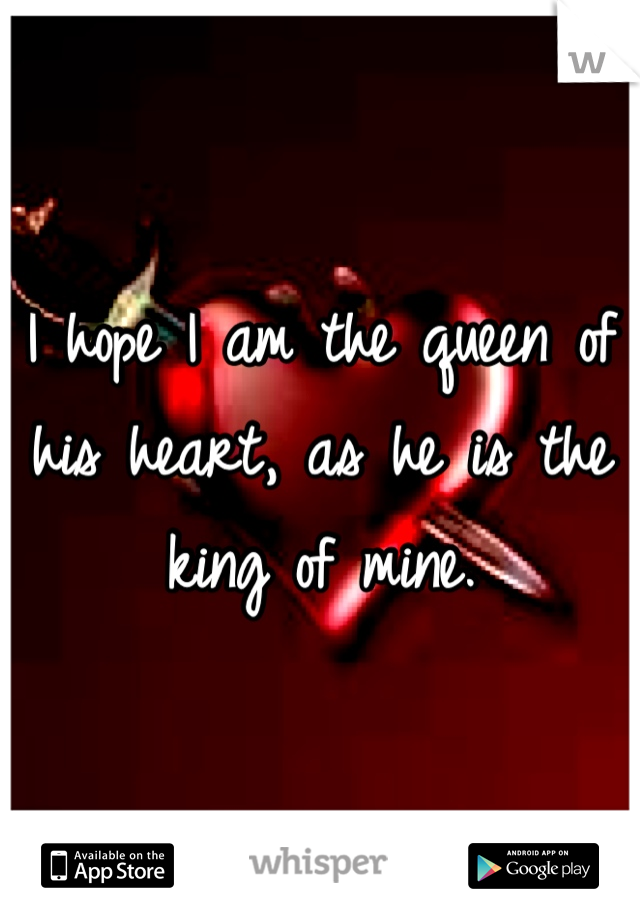 I hope I am the queen of his heart, as he is the king of mine.