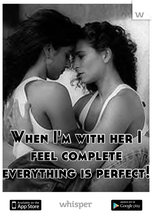 When I'm with her I feel complete everything is perfect!