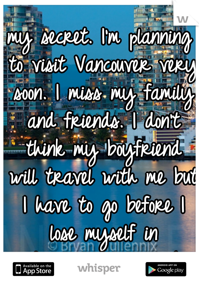 my secret. I'm planning to visit Vancouver very soon. I miss my family and friends. I don't think my boyfriend will travel with me but I have to go before I lose myself in depression again :(