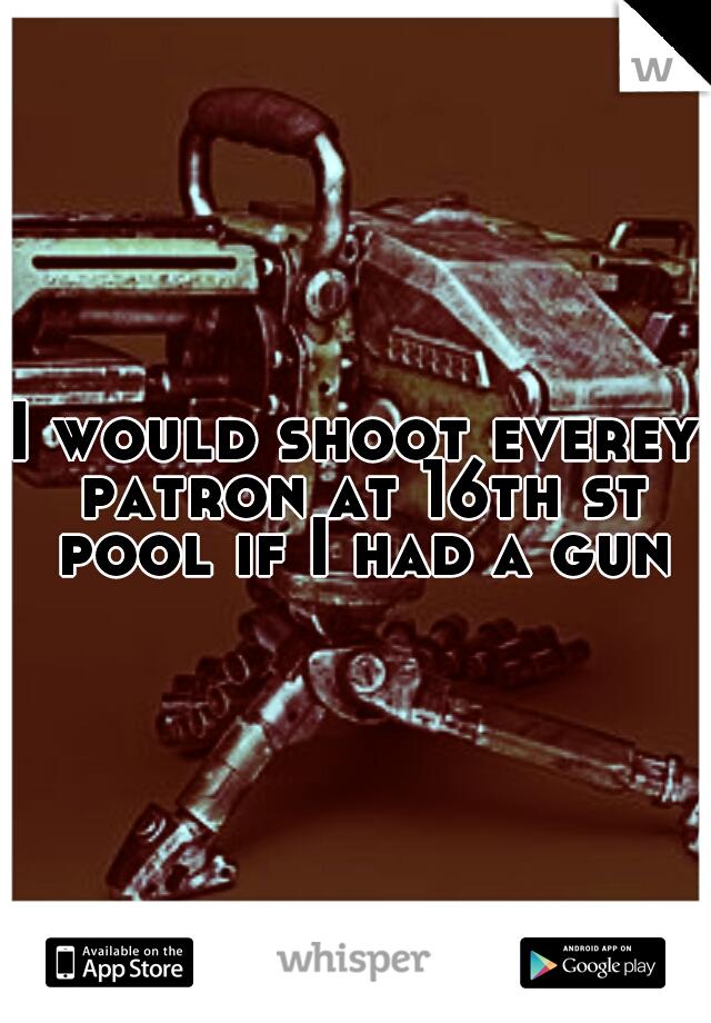I would shoot everey patron at 16th st pool if I had a gun