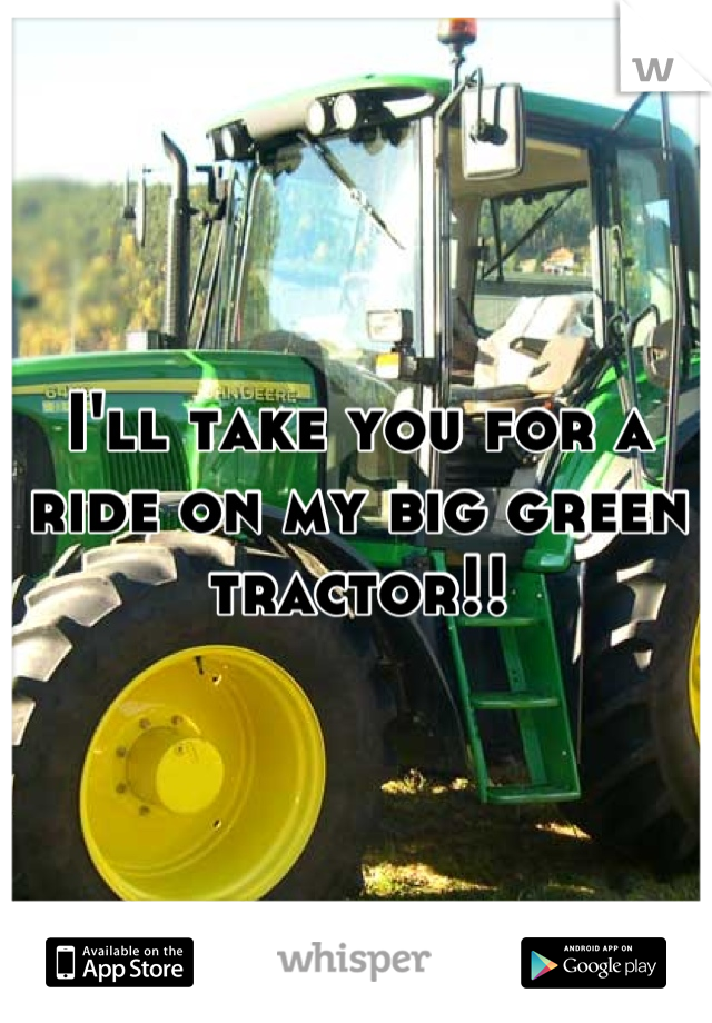 I'll take you for a ride on my big green tractor!!