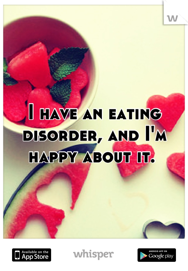 I have an eating disorder, and I'm happy about it.