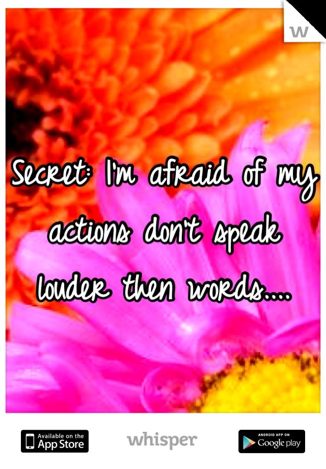 Secret: I'm afraid of my actions don't speak louder then words....