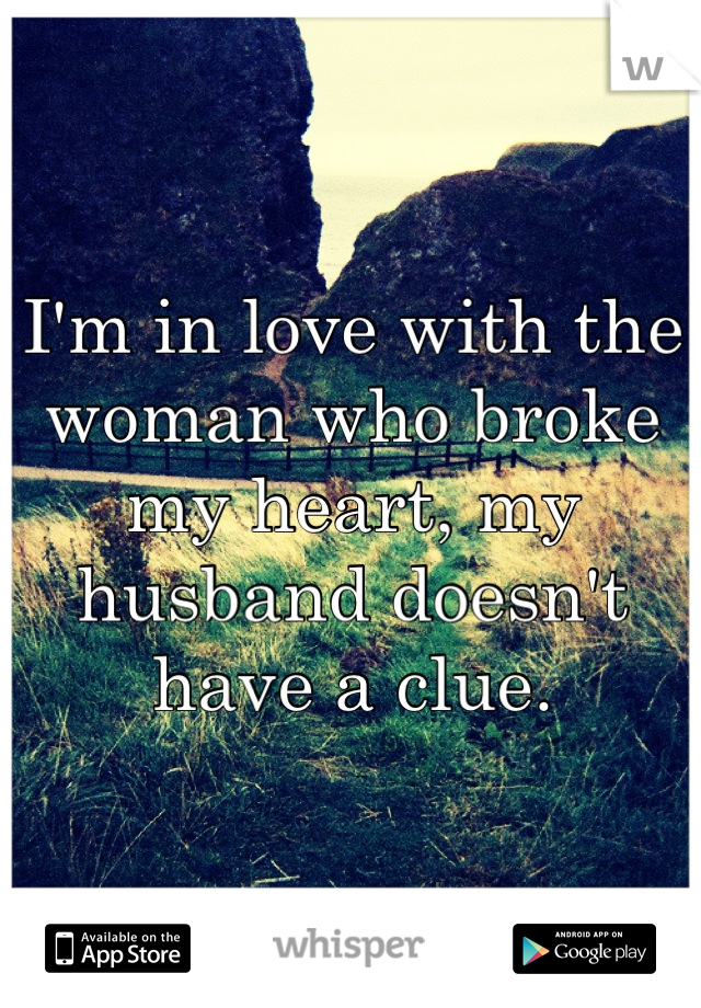 I'm in love with the woman who broke my heart, my husband doesn't have a clue.