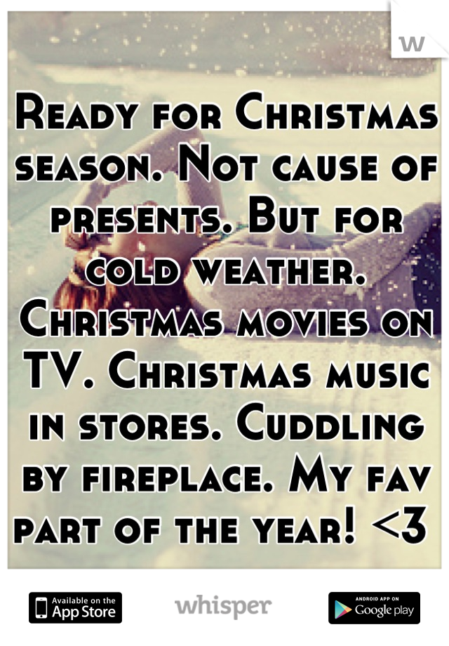 Ready for Christmas season. Not cause of presents. But for cold weather. Christmas movies on TV. Christmas music in stores. Cuddling by fireplace. My fav part of the year! <3