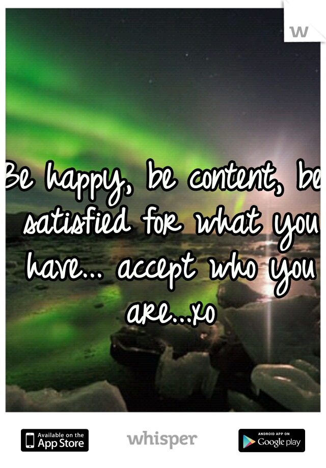 Be happy, be content, be satisfied for what you have... accept who you are...xo