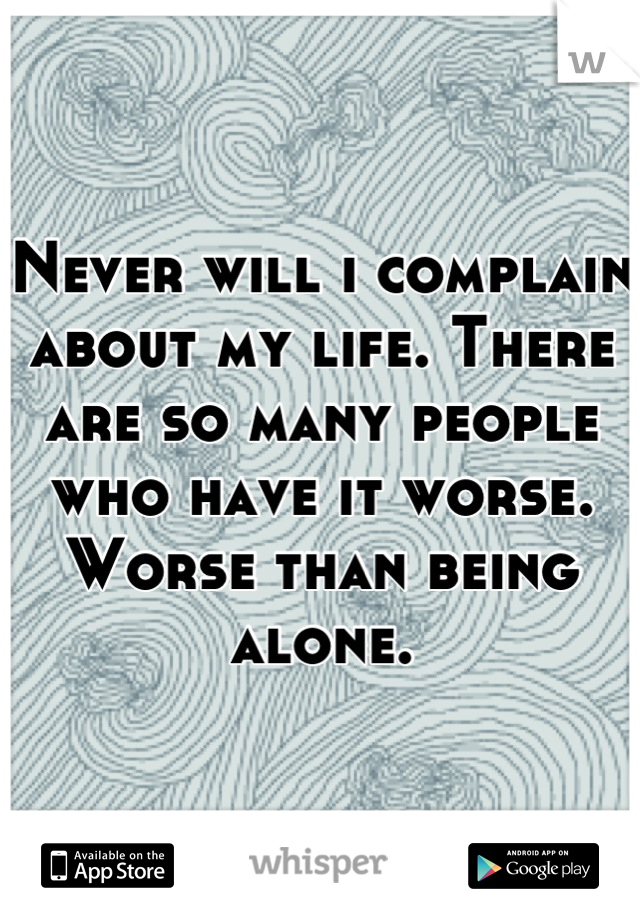 Never will i complain about my life. There are so many people who have it worse.  Worse than being alone.