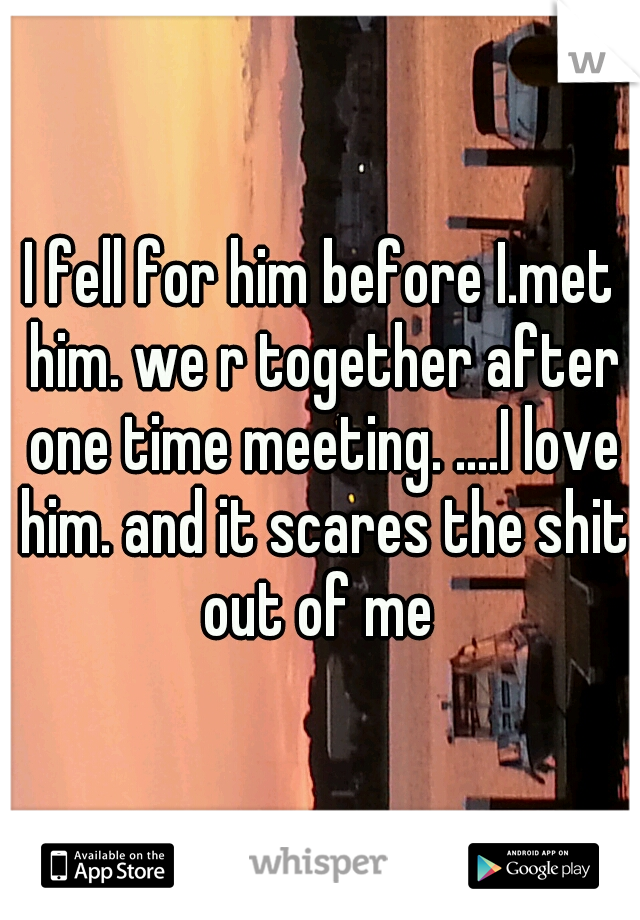I fell for him before I.met him. we r together after one time meeting. ....I love him. and it scares the shit out of me