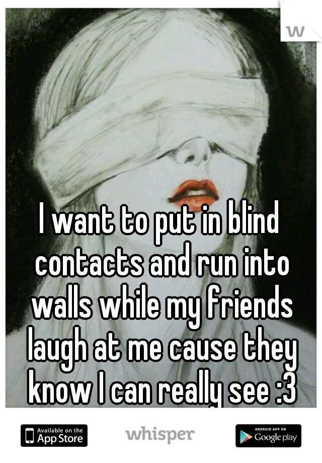 I want to put in blind contacts and run into walls while my friends laugh at me cause they know I can really see :3
