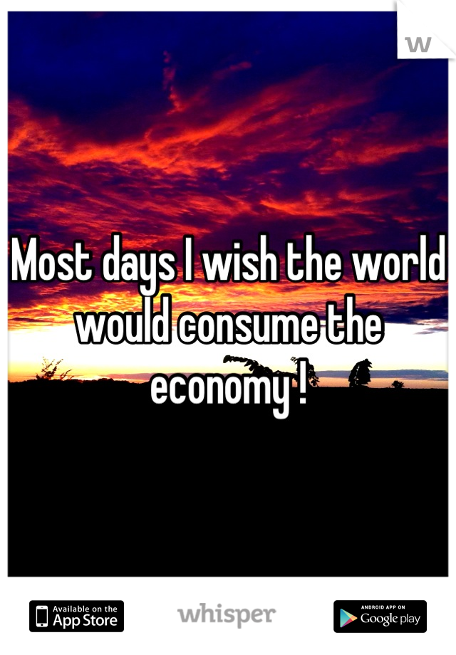 Most days I wish the world would consume the economy !