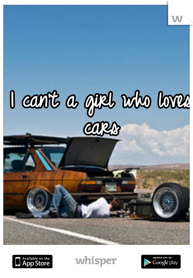 I can't a girl who loves cars