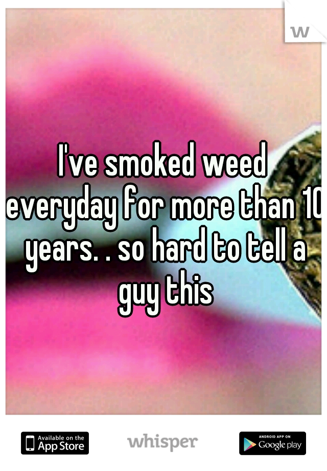 I've smoked weed everyday for more than 10 years. . so hard to tell a guy this