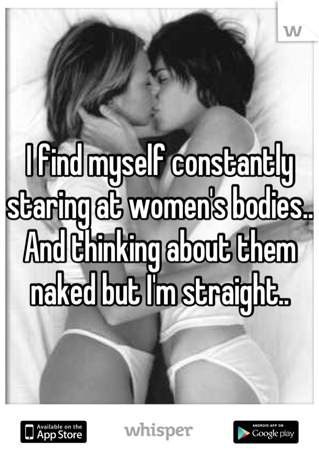 I find myself constantly staring at women's bodies.. And thinking about them naked but I'm straight..