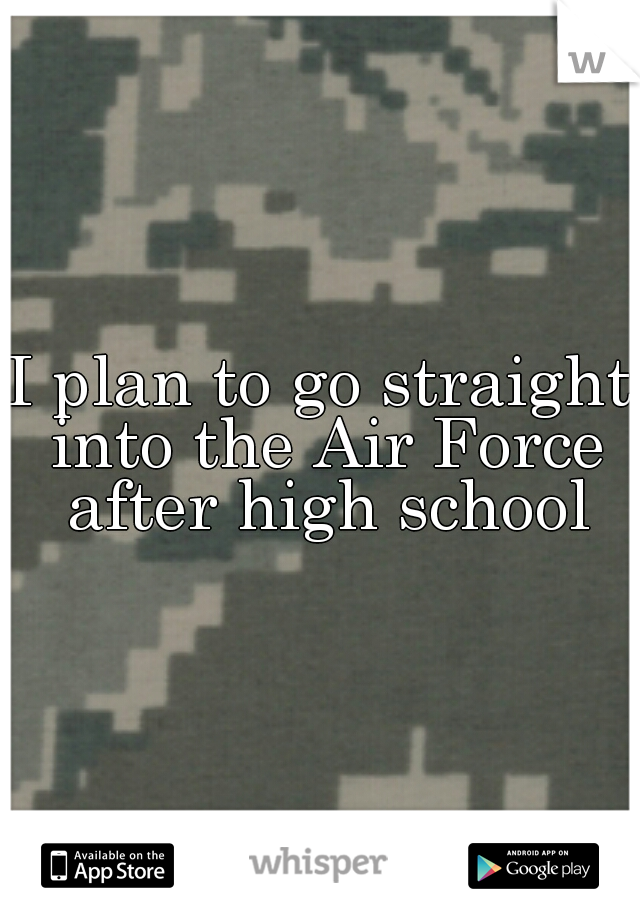 I plan to go straight into the Air Force after high school