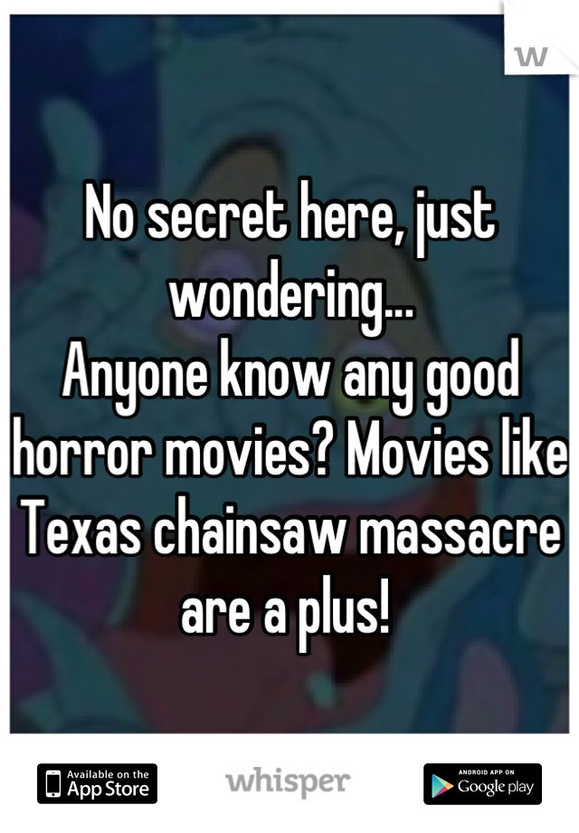 No secret here, just wondering... Anyone know any good horror movies? Movies like Texas chainsaw massacre are a plus!