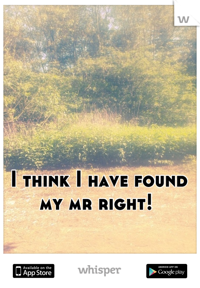 I think I have found my mr right!