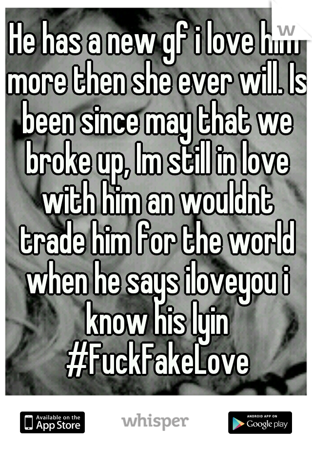 He has a new gf i love him more then she ever will. Is been since may that we broke up, Im still in love with him an wouldnt trade him for the world when he says iloveyou i know his lyin #FuckFakeLove