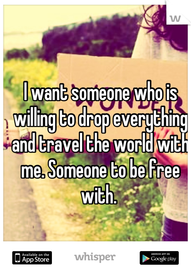 I want someone who is willing to drop everything and travel the world with me. Someone to be free with.