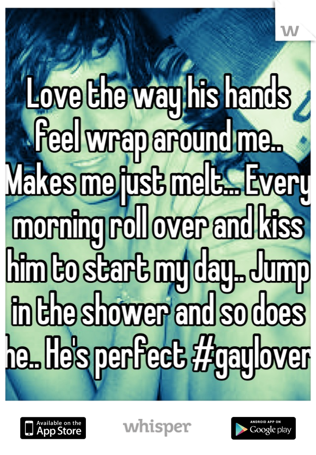 Love the way his hands feel wrap around me.. Makes me just melt... Every morning roll over and kiss him to start my day.. Jump in the shower and so does he.. He's perfect #gaylover
