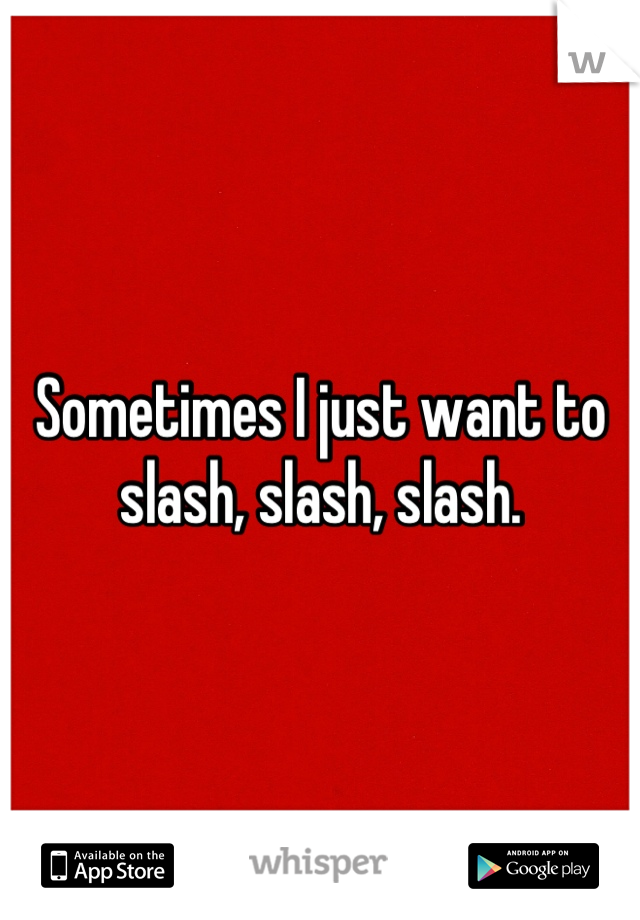 Sometimes I just want to slash, slash, slash.