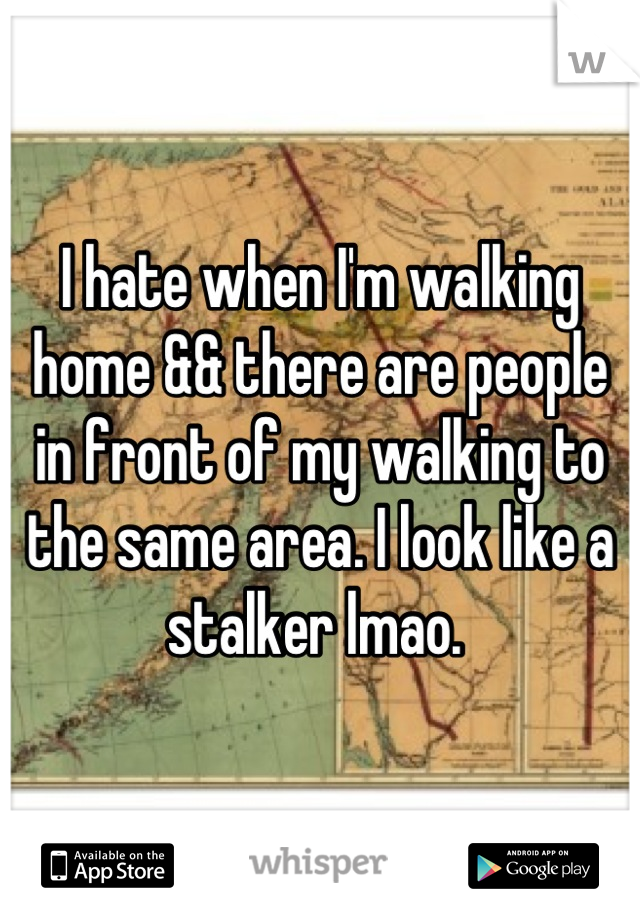 I hate when I'm walking home && there are people in front of my walking to the same area. I look like a stalker lmao.