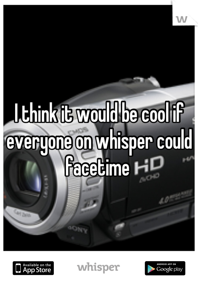 I think it would be cool if everyone on whisper could facetime