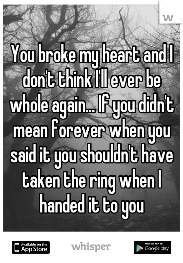 You broke my heart and I don't think I'll ever be whole again... If you didn't mean forever when you said it you shouldn't have taken the ring when I handed it to you