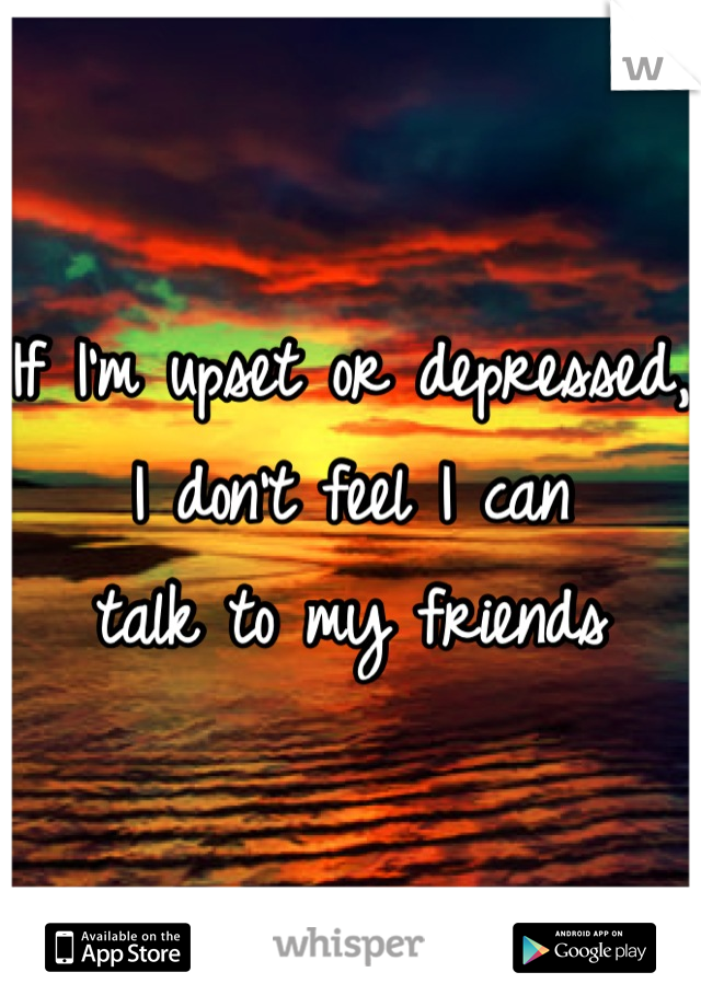 If I'm upset or depressed,  I don't feel I can  talk to my friends
