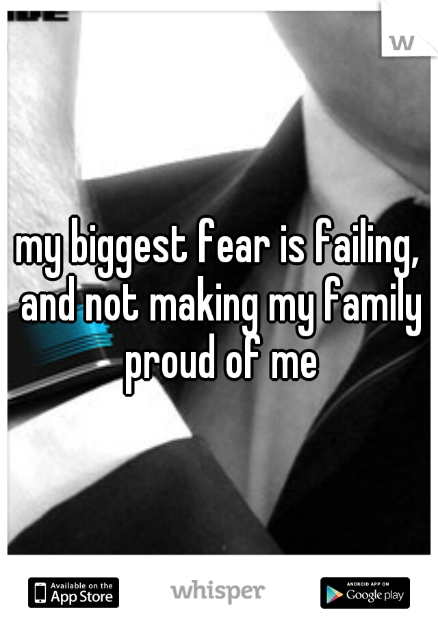 my biggest fear is failing, and not making my family proud of me