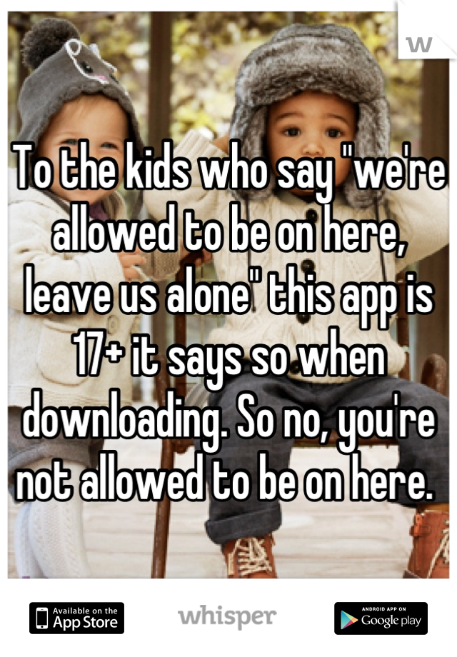 """To the kids who say """"we're allowed to be on here, leave us alone"""" this app is 17+ it says so when downloading. So no, you're not allowed to be on here."""