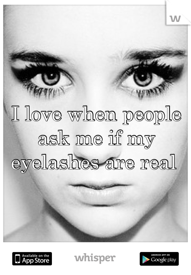 I love when people ask me if my eyelashes are real
