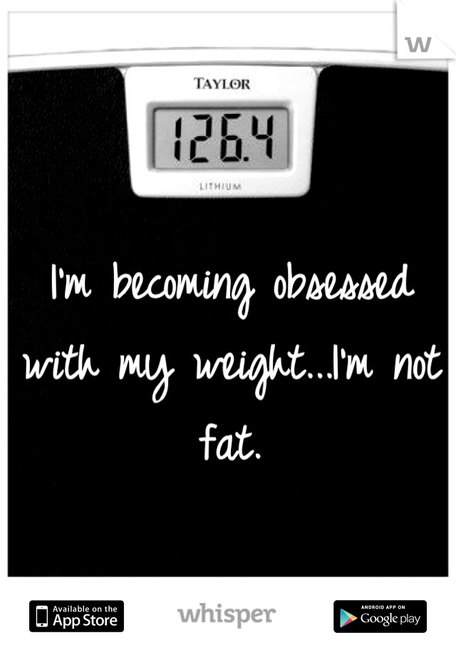 I'm becoming obsessed with my weight...I'm not fat.